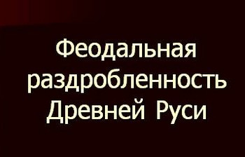 Феодальная раздробленность Руси - заголовок