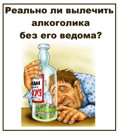 Реально ли вылечить алкоголика без его ведома