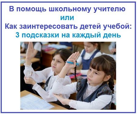 В помощь школьному учителю или Как заинтересовать детей учебой 3 подсказки на каждый день