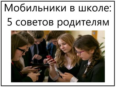 Мобильники в школе 5 советов родителям