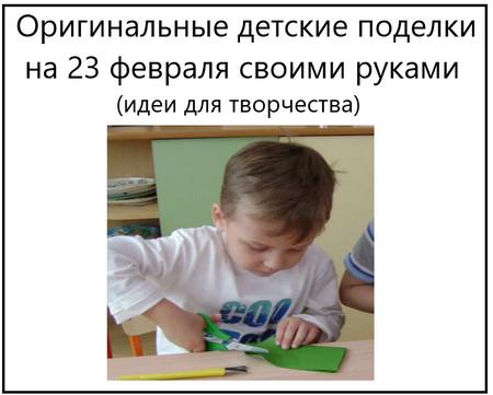 Оригинальные детские поделки на 23 февраля своими руками идеи для творчества