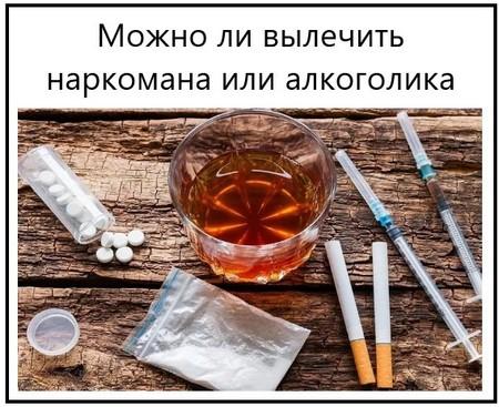 Можно ли вылечить наркомана или алкоголика